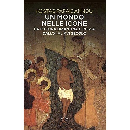 un mondo nelle icone  la pittura bizantina e russa dall u0026 39 xi al xvi secolo kostas papaioannou
