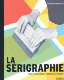 LA SERIGRAPHIE. OUTILS, TECHNIQUES ET PORTRAITS D\