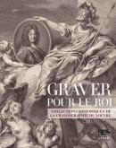 GRAVER POUR LE ROI. COLLECTIONS HISTORIQUES DE LA CHALCOGRAPHIE DU LOUVRE