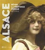 ALSACE. RêVER LA PROVINCE PERDUE (1871-1914)