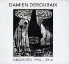 DAMIEN DEROUBAIX : GRAVURES 1996 - 2016