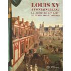 """LOUIS XV À FONTAINEBLEAU. LA \""""DEMEURE DES ROIS\"""" AU TEMPS DES LUMIÈRES"""