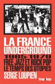 LA FRANCE UNDERGROUND. FREE JAZZ ET POP ROCK, 1965-1979. LE TEMPS DES UTOPIES