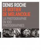 LE BOÎTIER DE MÉLANCOLIE. LA PHOTOGRAPHIE EN 100 PHOTOGRAPHIES