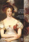 Marie-Caroline de Berry. Naples, Paris, Graz, itinéraire d'une princesse romantique.