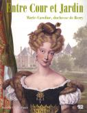 Entre cour et jardin. Marie-Caroline, duchesse de Berry.