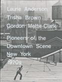 LAURIE ANDERSON, TRISHA BROWN, GORDON MATTA-CLARK: PIONEERS OF THE DOWNTOWN SCENE, NEW YORK 1970S /A