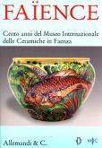 Faïence. Cento anni del Museo Internazionale delle Ceramiche in Faenza.