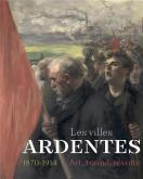 LES VILLES ARDENTES. ART, TRAVAIL, RÉVOLTE (1870-1914)