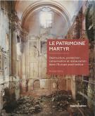 LE PATRIMOINE MARTYR. DESTRUCTION, PROTECTION, CONSERVATION ET RESTAURATION DANS L\