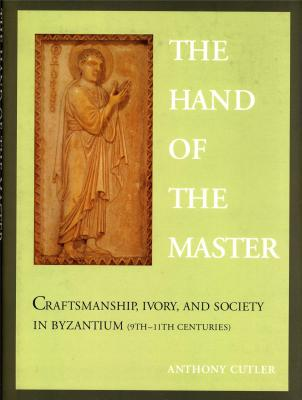 the-hand-of-the-master-craftsmanship-ivory-and-society-in-byzantium-9th-11th-centuries-