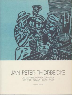 jan-peter-thorbecke-l-oeuvre-gravE-das-graphische-werk-2003-2008-catalogue-raisonnE